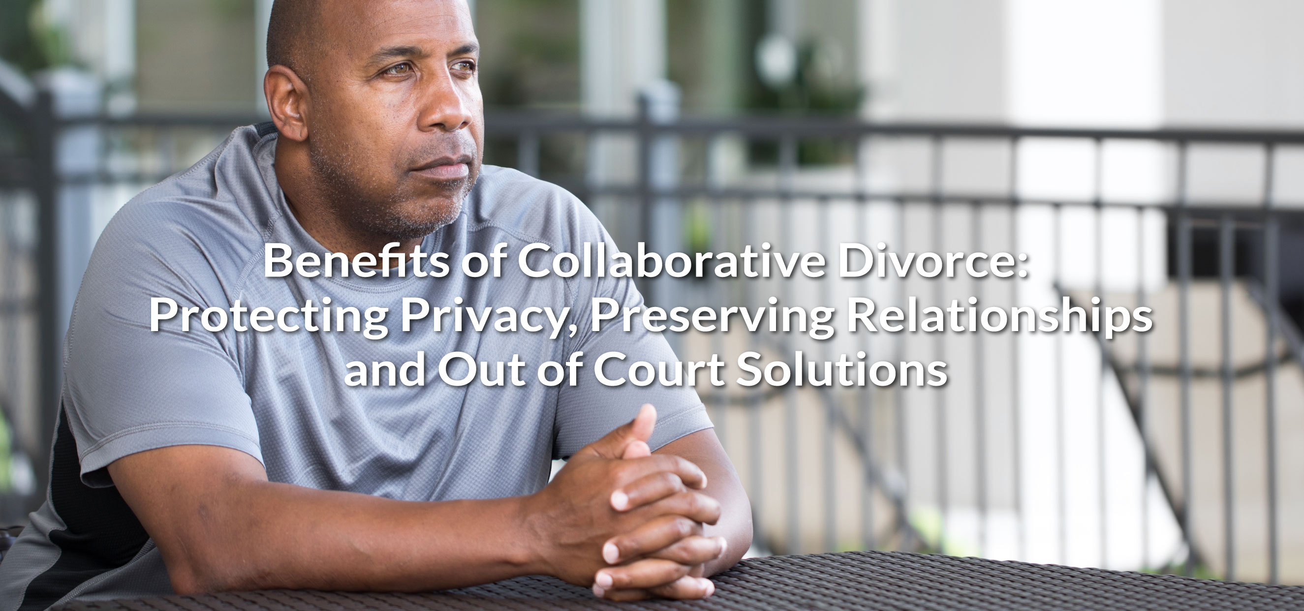 Benefits of Collaborative Divorce: Protecting Privacy, Preserving Relationships, Out of Court Solutions